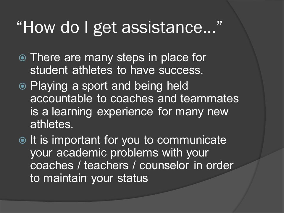 How do I get assistance…  There are many steps in place for student athletes to have success.
