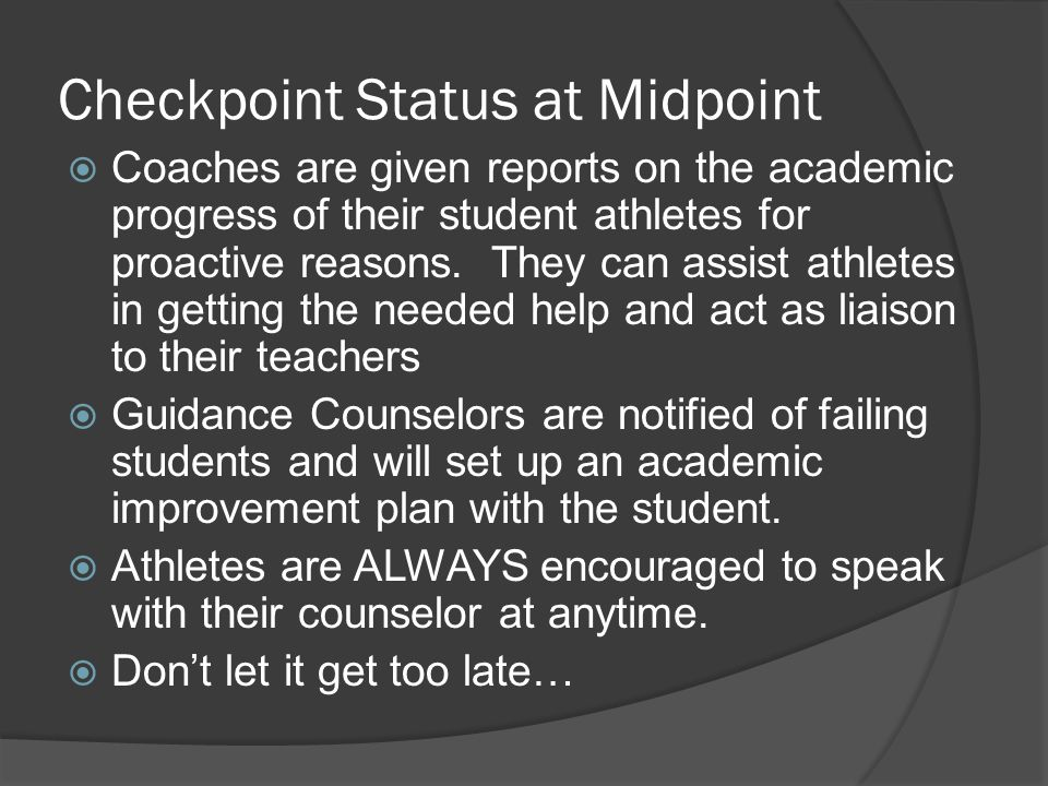 Checkpoint Status at Midpoint  Coaches are given reports on the academic progress of their student athletes for proactive reasons.