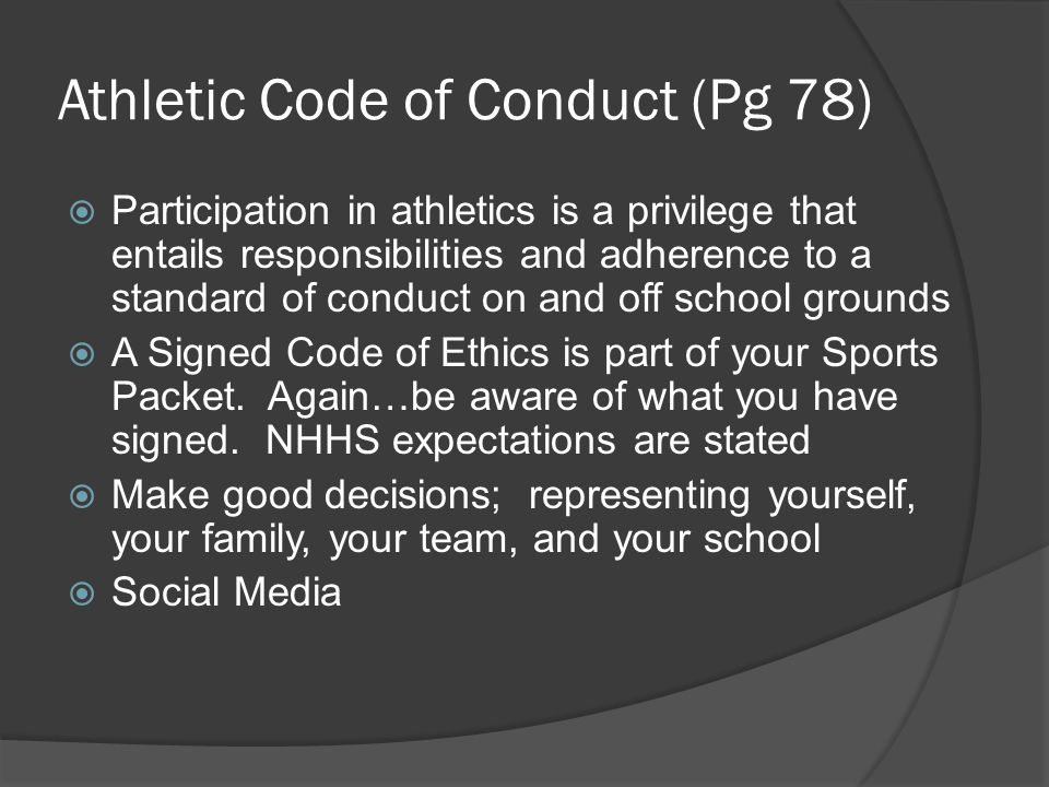 Athletic Code of Conduct (Pg 78)  Participation in athletics is a privilege that entails responsibilities and adherence to a standard of conduct on and off school grounds  A Signed Code of Ethics is part of your Sports Packet.