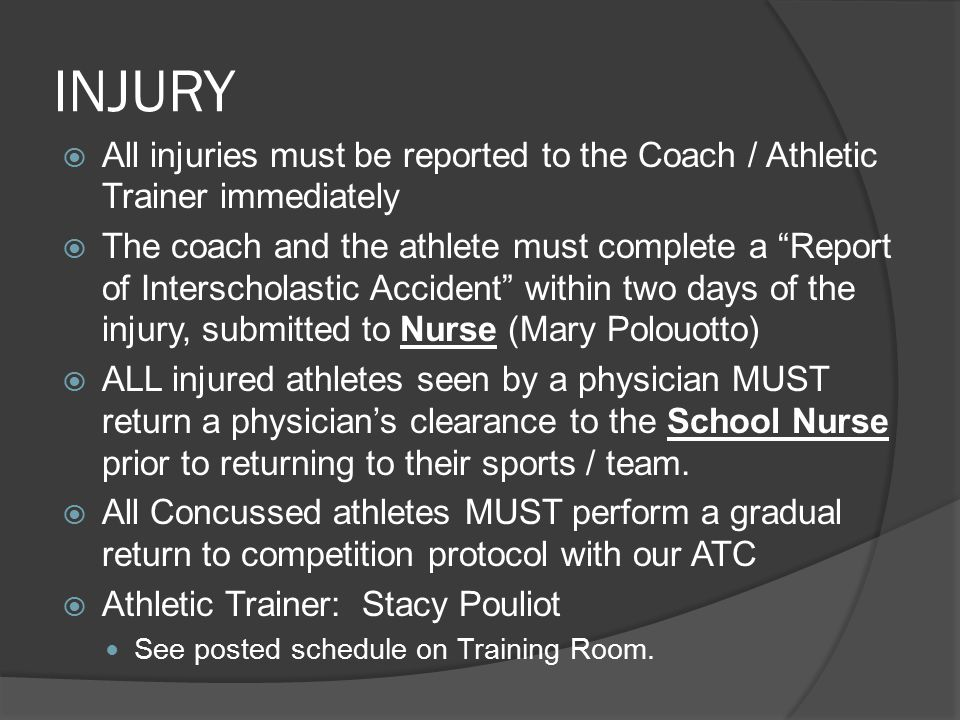 INJURY  All injuries must be reported to the Coach / Athletic Trainer immediately  The coach and the athlete must complete a Report of Interscholastic Accident within two days of the injury, submitted to Nurse (Mary Polouotto)  ALL injured athletes seen by a physician MUST return a physician's clearance to the School Nurse prior to returning to their sports / team.
