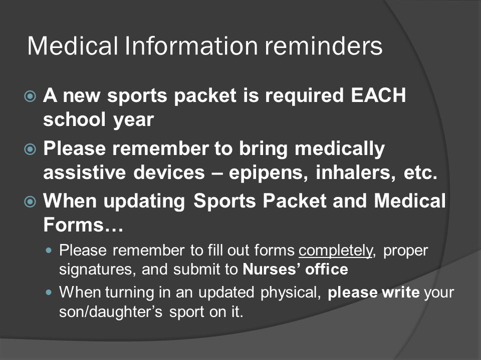 Medical Information reminders  A new sports packet is required EACH school year  Please remember to bring medically assistive devices – epipens, inhalers, etc.