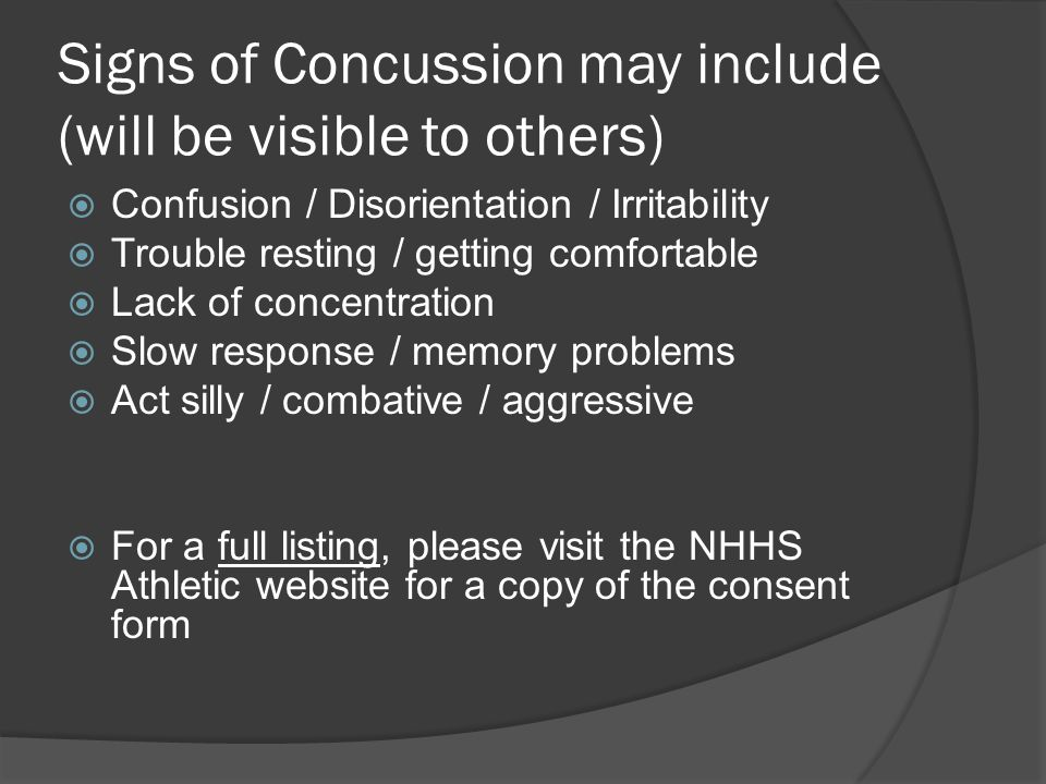 Signs of Concussion may include (will be visible to others)  Confusion / Disorientation / Irritability  Trouble resting / getting comfortable  Lack of concentration  Slow response / memory problems  Act silly / combative / aggressive  For a full listing, please visit the NHHS Athletic website for a copy of the consent form