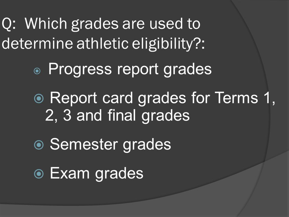 Q: Which grades are used to determine athletic eligibility :  Progress report grades  Report card grades for Terms 1, 2, 3 and final grades  Semester grades  Exam grades