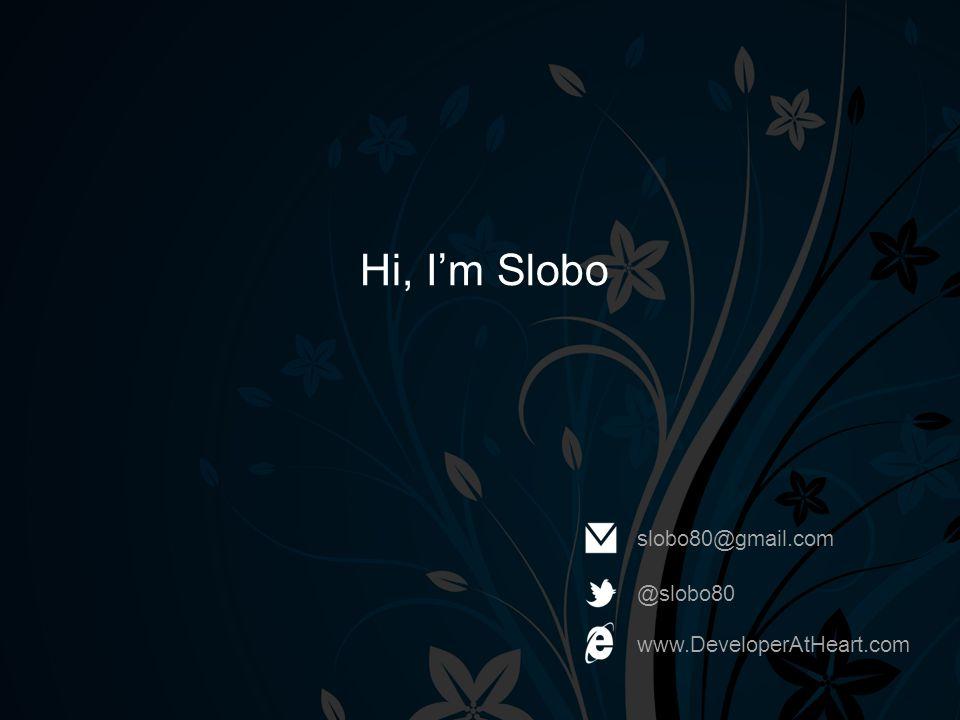 Hi, I'm Slobo slobo80@gmail.com @slobo80 www.DeveloperAtHeart.com