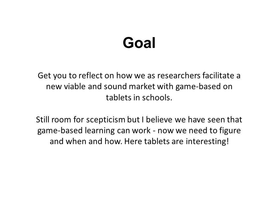 Goal Get you to reflect on how we as researchers facilitate a new viable and sound market with game-based on tablets in schools.
