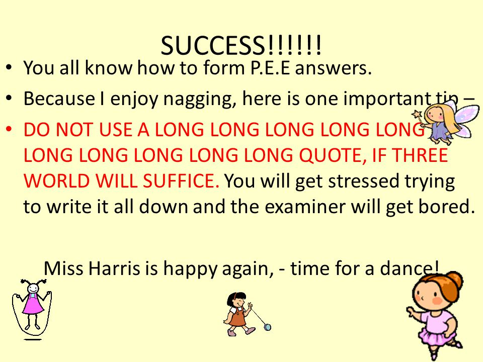SUCCESS!!!!!! You all know how to form P.E.E answers. Because I enjoy nagging, here is one important tip – DO NOT USE A LONG LONG LONG LONG LONG LONG