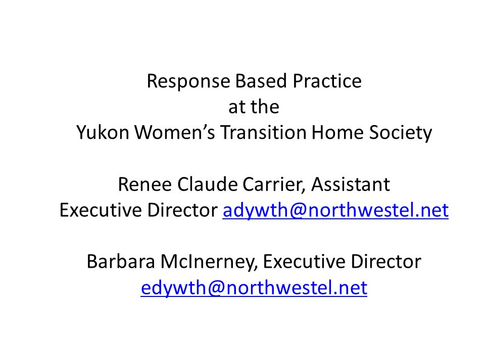 Response Based Practice at the Yukon Women's Transition Home Society Renee Claude Carrier, Assistant Executive Director adywth@northwestel.net Barbara McInerney, Executive Director edywth@northwestel.netadywth@northwestel.net edywth@northwestel.net