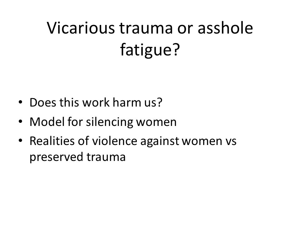 Vicarious trauma or asshole fatigue. Does this work harm us.
