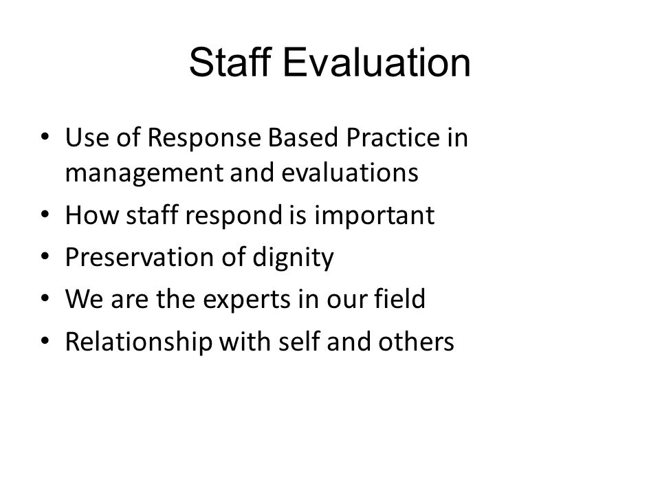 Staff Evaluation Use of Response Based Practice in management and evaluations How staff respond is important Preservation of dignity We are the experts in our field Relationship with self and others