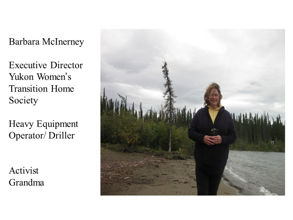 Barbara McInerney Executive Director Yukon Women's Transition Home Society Heavy Equipment Operator/ Driller Activist Grandma