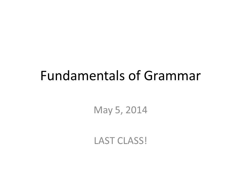 Fundamentals of Grammar May 5, 2014 LAST CLASS!