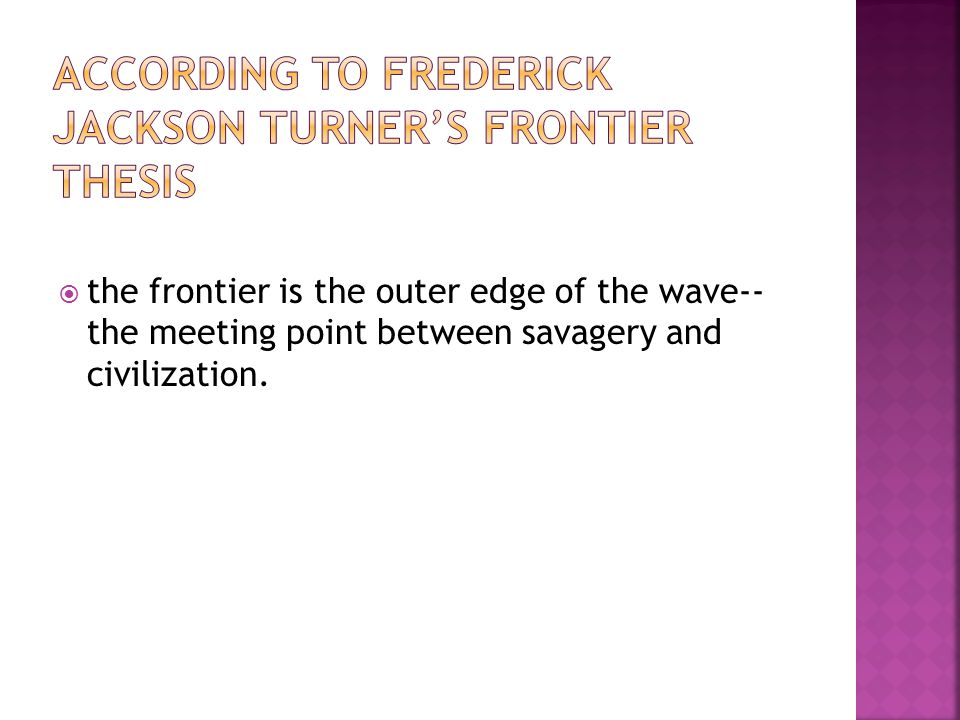  the frontier is the outer edge of the wave-- the meeting point between savagery and civilization.
