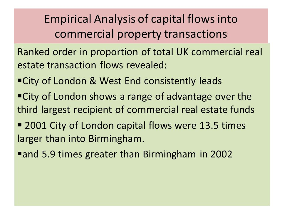 Empirical Analysis of capital flows into commercial property transactions Ranked order in proportion of total UK commercial real estate transaction flows revealed:  City of London & West End consistently leads  City of London shows a range of advantage over the third largest recipient of commercial real estate funds  2001 City of London capital flows were 13.5 times larger than into Birmingham.