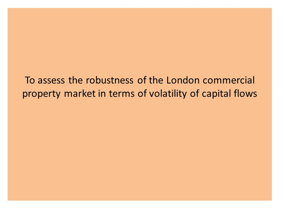 To assess the robustness of the London commercial property market in terms of volatility of capital flows