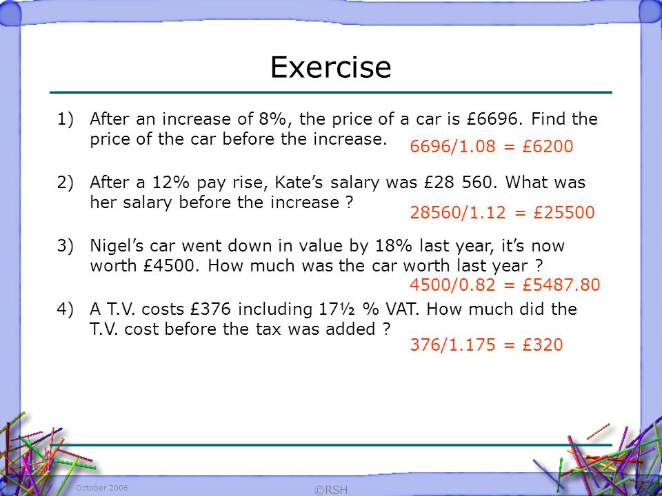 October 2006 ©RSH Exercise 6696/1.08 = £6200 1)After an increase of 8%, the price of a car is £6696.