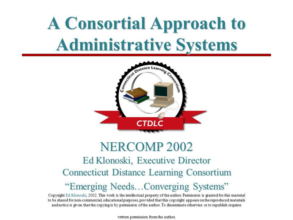 A Consortial Approach to Administrative Systems NERCOMP 2002 Ed Klonoski, Executive Director Connecticut Distance Learning Consortium Emerging Needs…Converging Systems Copyright Ed Klonoski, 2002.