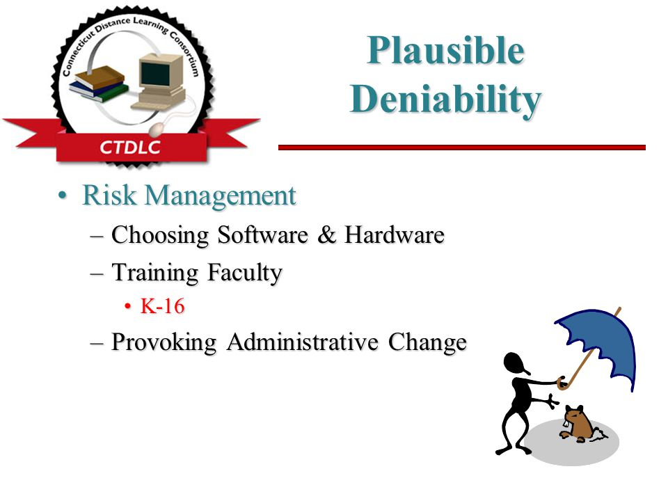 Plausible Deniability Risk ManagementRisk Management –Choosing Software & Hardware –Training Faculty K-16K-16 –Provoking Administrative Change