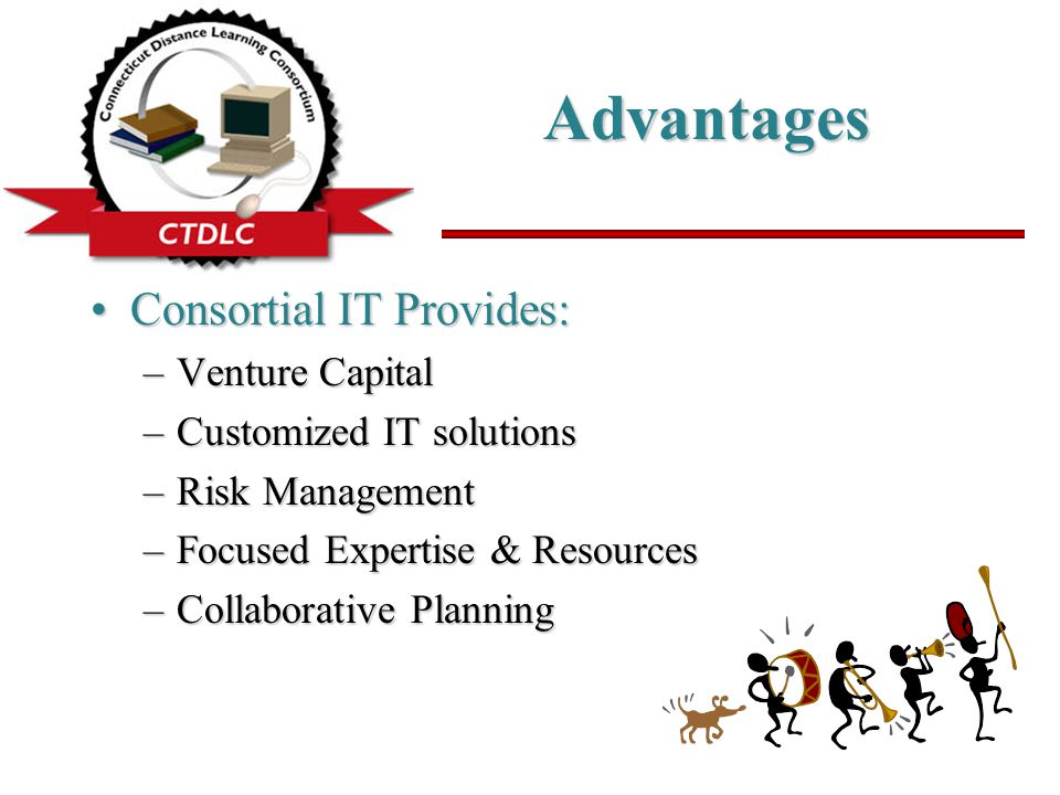 Advantages Consortial IT Provides:Consortial IT Provides: –Venture Capital –Customized IT solutions –Risk Management –Focused Expertise & Resources –Collaborative Planning