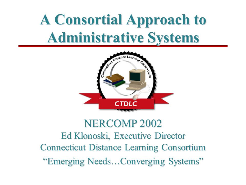 A Consortial Approach to Administrative Systems NERCOMP 2002 Ed Klonoski, Executive Director Connecticut Distance Learning Consortium Emerging Needs…Converging Systems