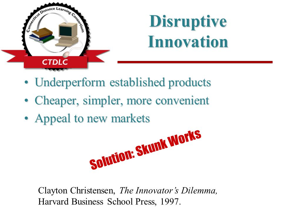 Disruptive Innovation Underperform established productsUnderperform established products Cheaper, simpler, more convenientCheaper, simpler, more convenient Appeal to new marketsAppeal to new markets Clayton Christensen, The Innovator's Dilemma, Harvard Business School Press, 1997.