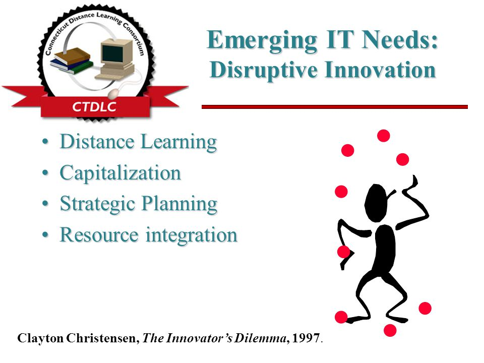 Emerging IT Needs: Disruptive Innovation Distance LearningDistance Learning CapitalizationCapitalization Strategic PlanningStrategic Planning Resource integrationResource integration Clayton Christensen, The Innovator's Dilemma, 1997.