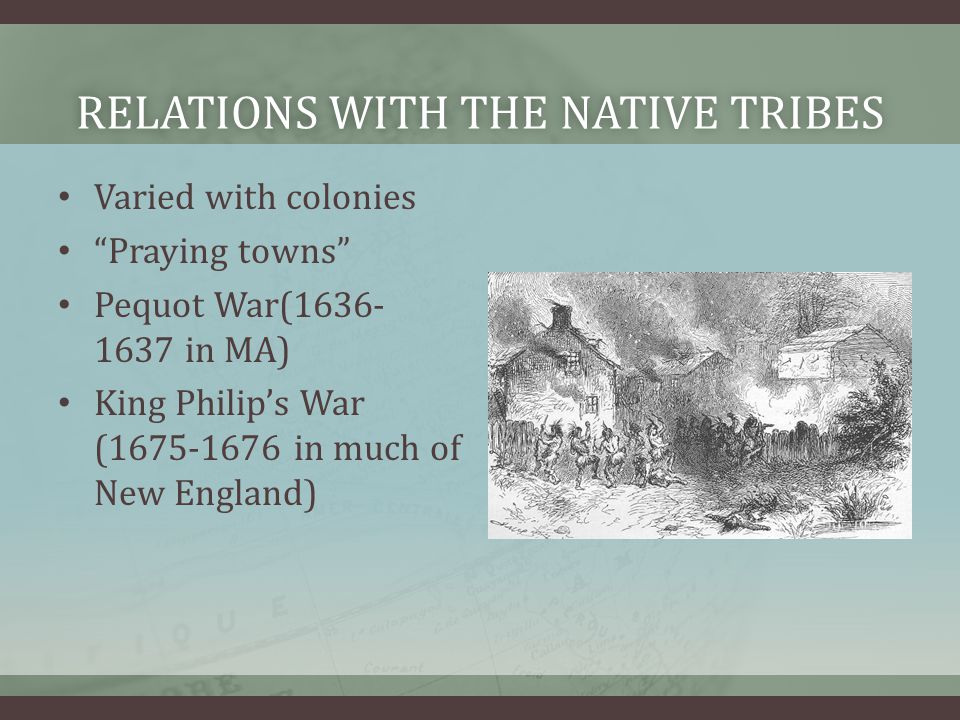 "RELATIONS WITH THE NATIVE TRIBESRELATIONS WITH THE NATIVE TRIBES Varied with colonies ""Praying towns"" Pequot War(1636- 1637 in MA) King Philip's War ("