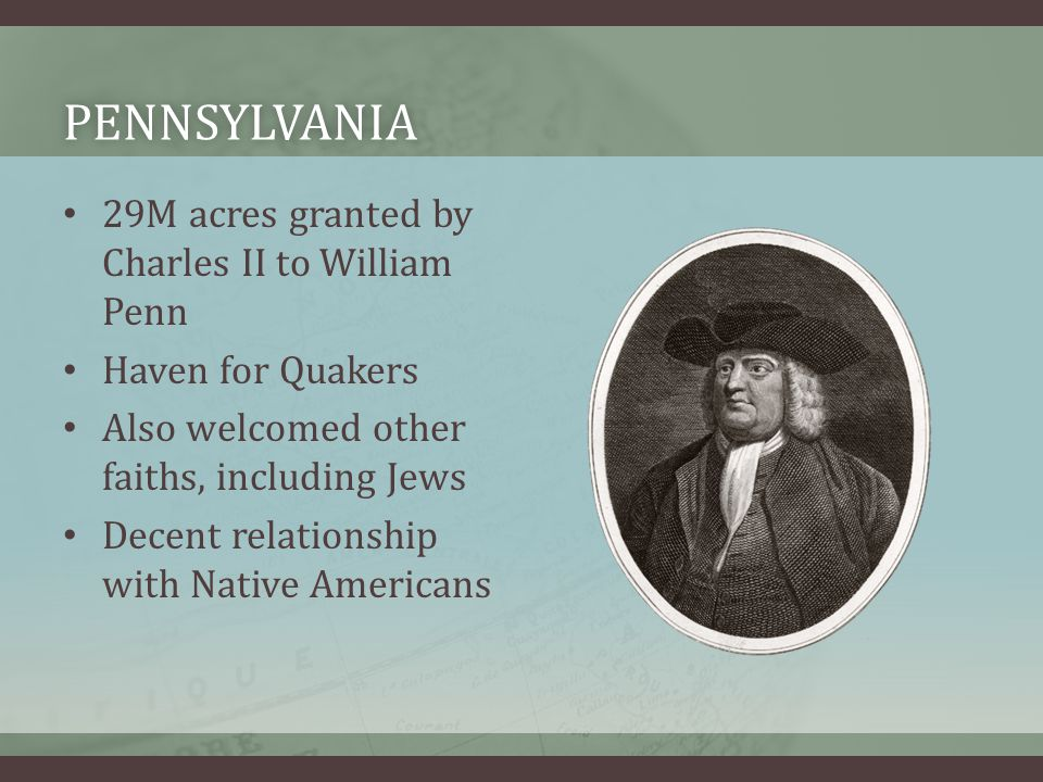 PENNSYLVANIA 29M acres granted by Charles II to William Penn Haven for Quakers Also welcomed other faiths, including Jews Decent relationship with Nat