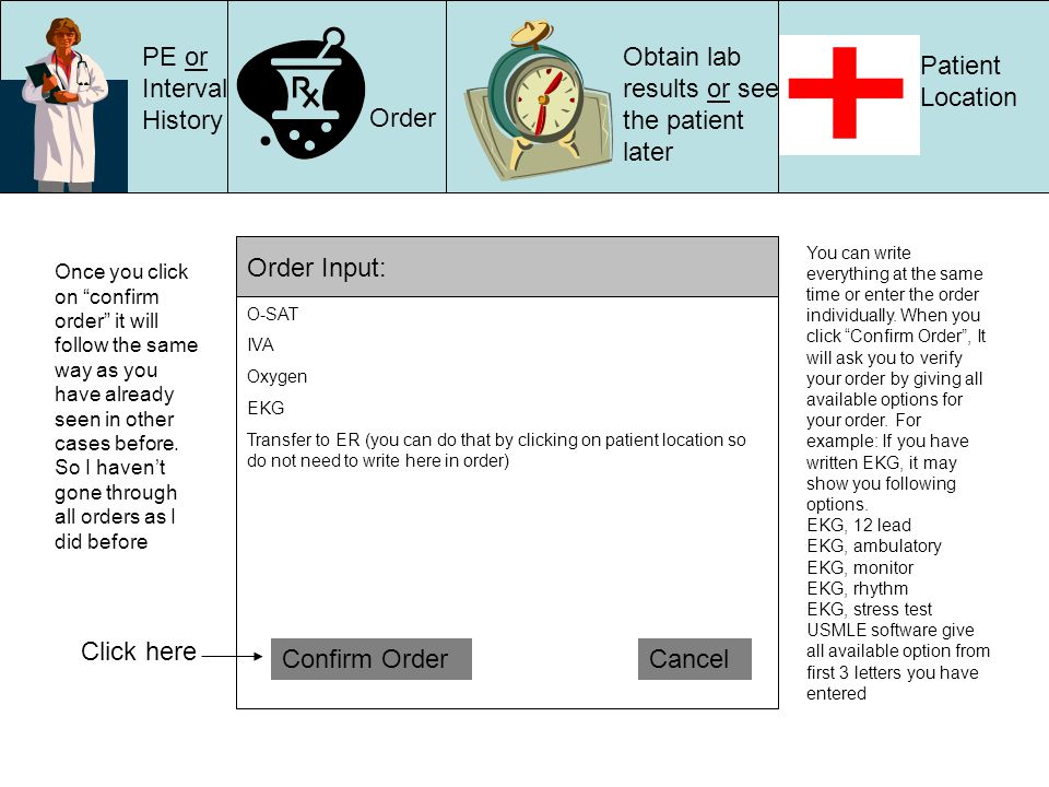PE or Interval History Order Obtain lab results or see the patient later Patient Location Order Input: Confirm OrderCancel O-SAT IVA Oxygen EKG Transfer to ER (you can do that by clicking on patient location so do not need to write here in order) You can write everything at the same time or enter the order individually.