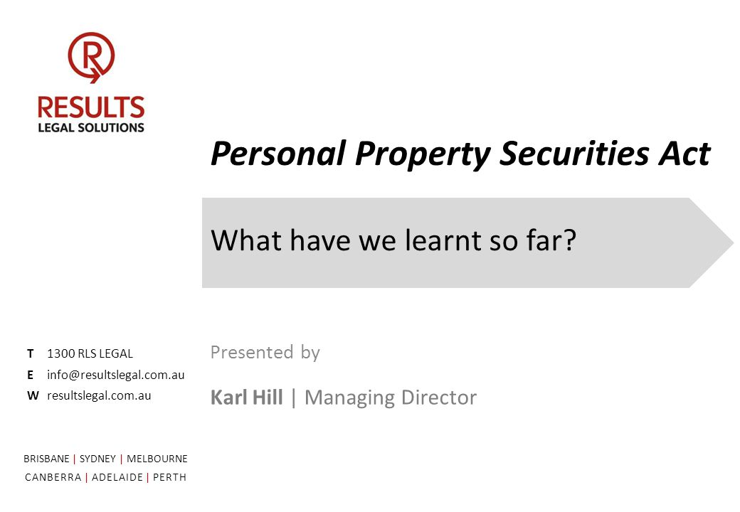 Personal Property Securities Act What have we learnt so far? T1300 RLS LEGAL Einfo@resultslegal.com.au Wresultslegal.com.au Presented by Karl Hill | M