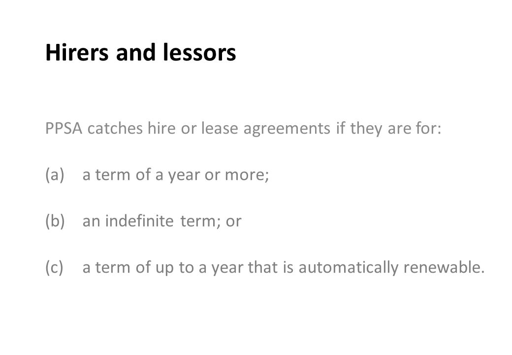 Hirers and lessors PPSA catches hire or lease agreements if they are for: (a)a term of a year or more; (b)an indefinite term; or (c)a term of up to a year that is automatically renewable.