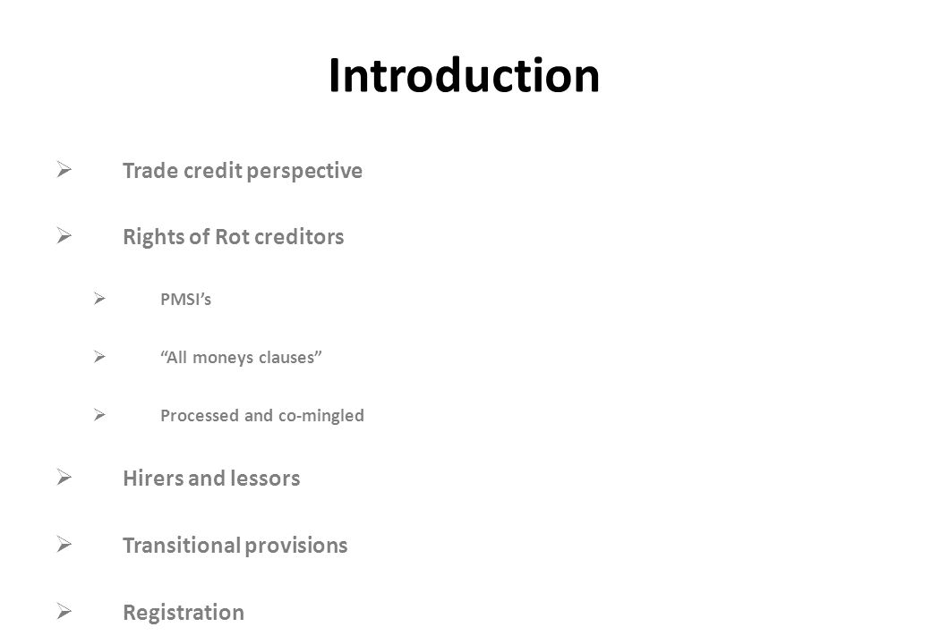"Introduction  Trade credit perspective  Rights of Rot creditors  PMSI's  ""All moneys clauses""  Processed and co-mingled  Hirers and lessors  Tr"