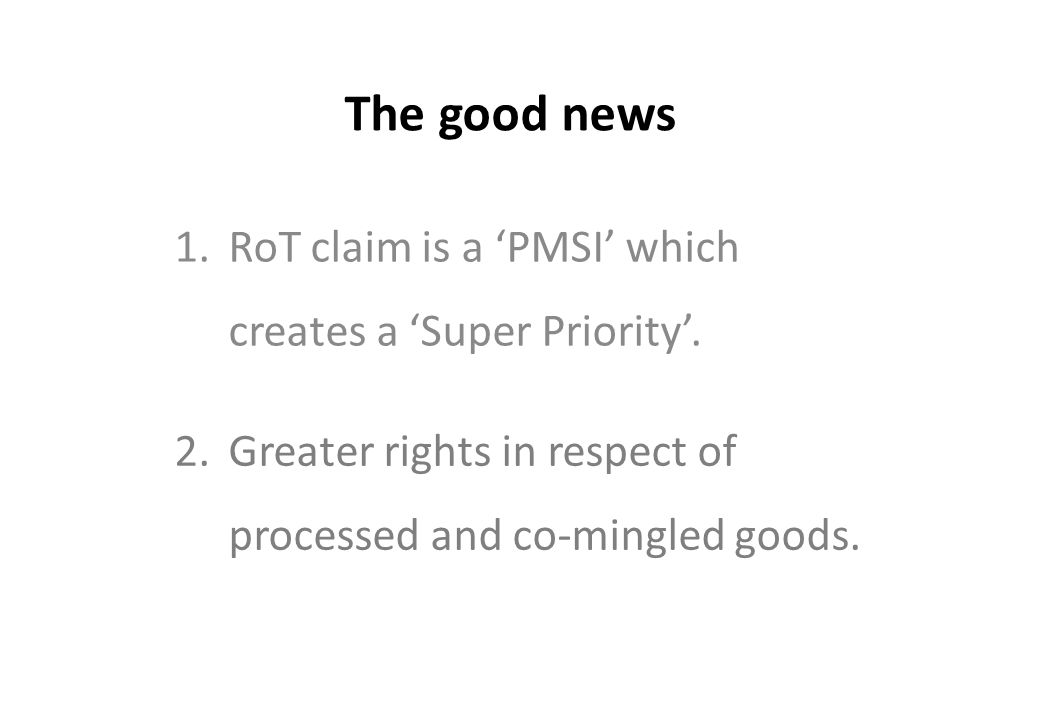 The good news 1.RoT claim is a 'PMSI' which creates a 'Super Priority'. 2.Greater rights in respect of processed and co-mingled goods.