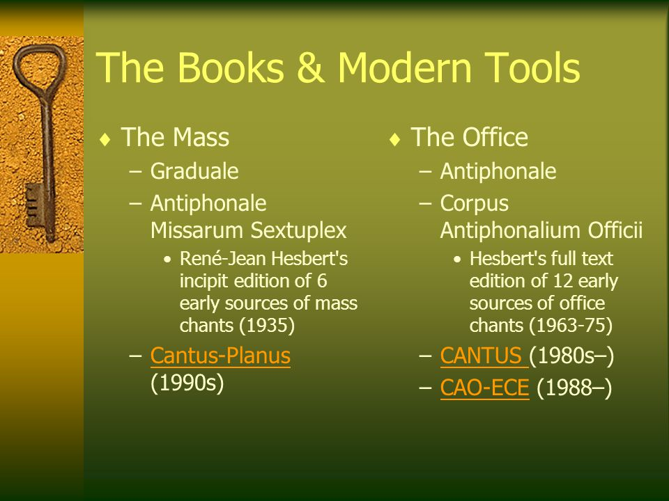 The Books & Modern Tools  The Mass –Graduale –Antiphonale Missarum Sextuplex René-Jean Hesbert s incipit edition of 6 early sources of mass chants (1935) –Cantus-Planus (1990s)Cantus-Planus  The Office –Antiphonale –Corpus Antiphonalium Officii Hesbert s full text edition of 12 early sources of office chants (1963-75) –CANTUS (1980s–)CANTUS –CAO-ECE (1988–)CAO-ECE