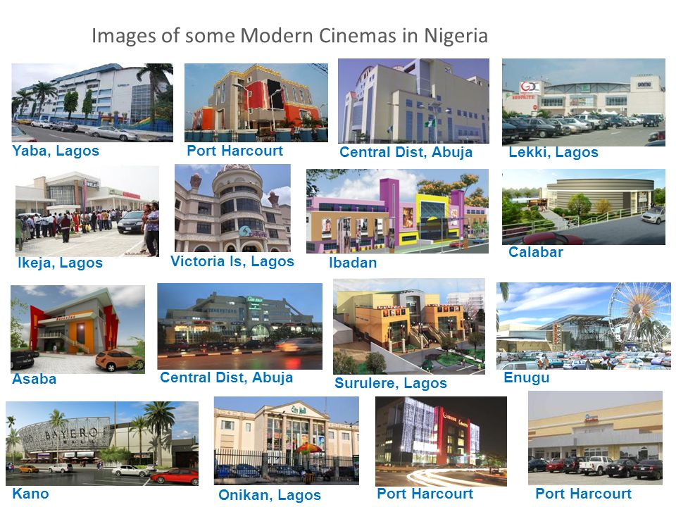 Images of some Modern Cinemas in Nigeria Yaba, LagosPort Harcourt Central Dist, AbujaLekki, Lagos Ikeja, Lagos Victoria Is, Lagos Ibadan Calabar Asaba Surulere, Lagos Central Dist, Abuja Enugu Kano Port Harcourt Onikan, Lagos