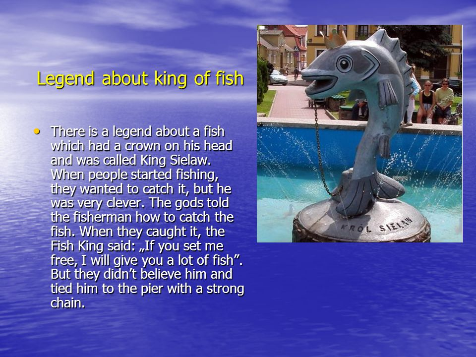 Legend about king of fish There is a legend about a fish which had a crown on his head and was called King Sielaw. When people started fishing, they w