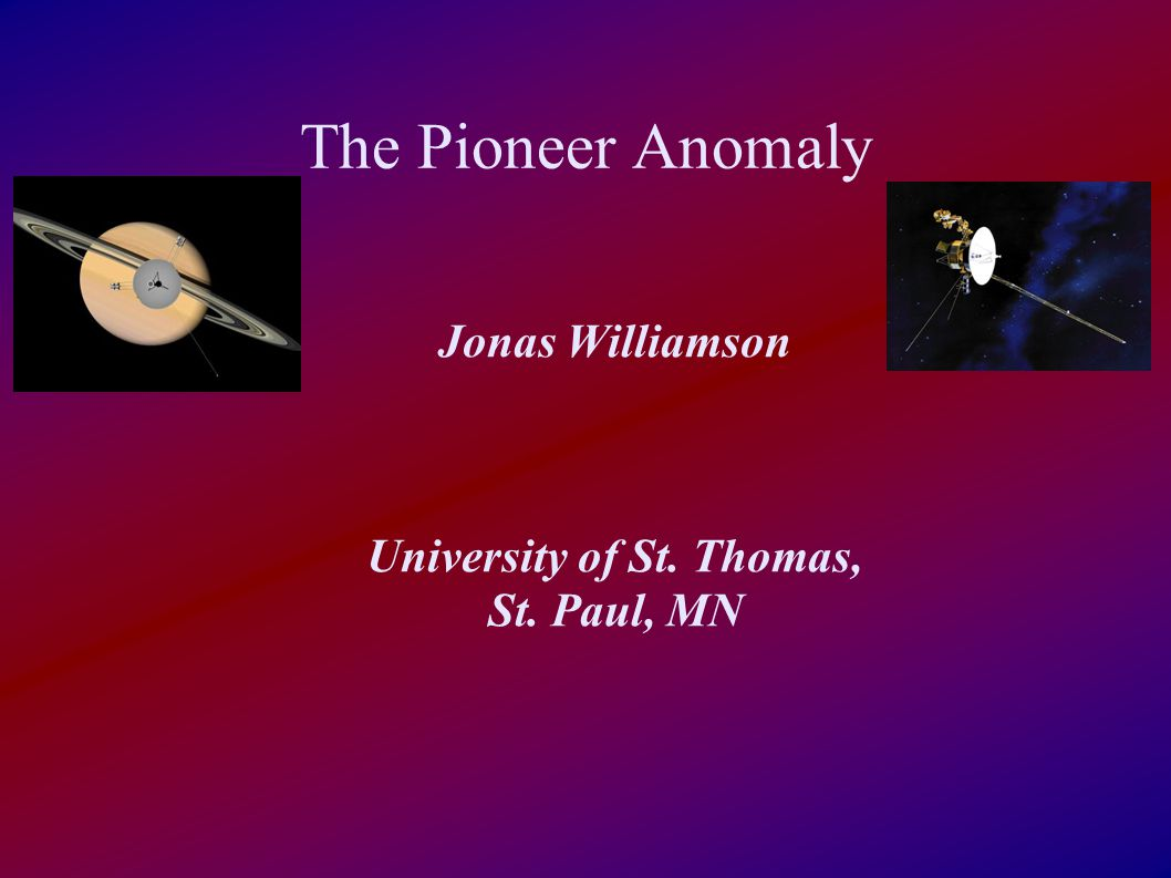 The Pioneer Anomaly Jonas Williamson University of St. Thomas, St. Paul, MN