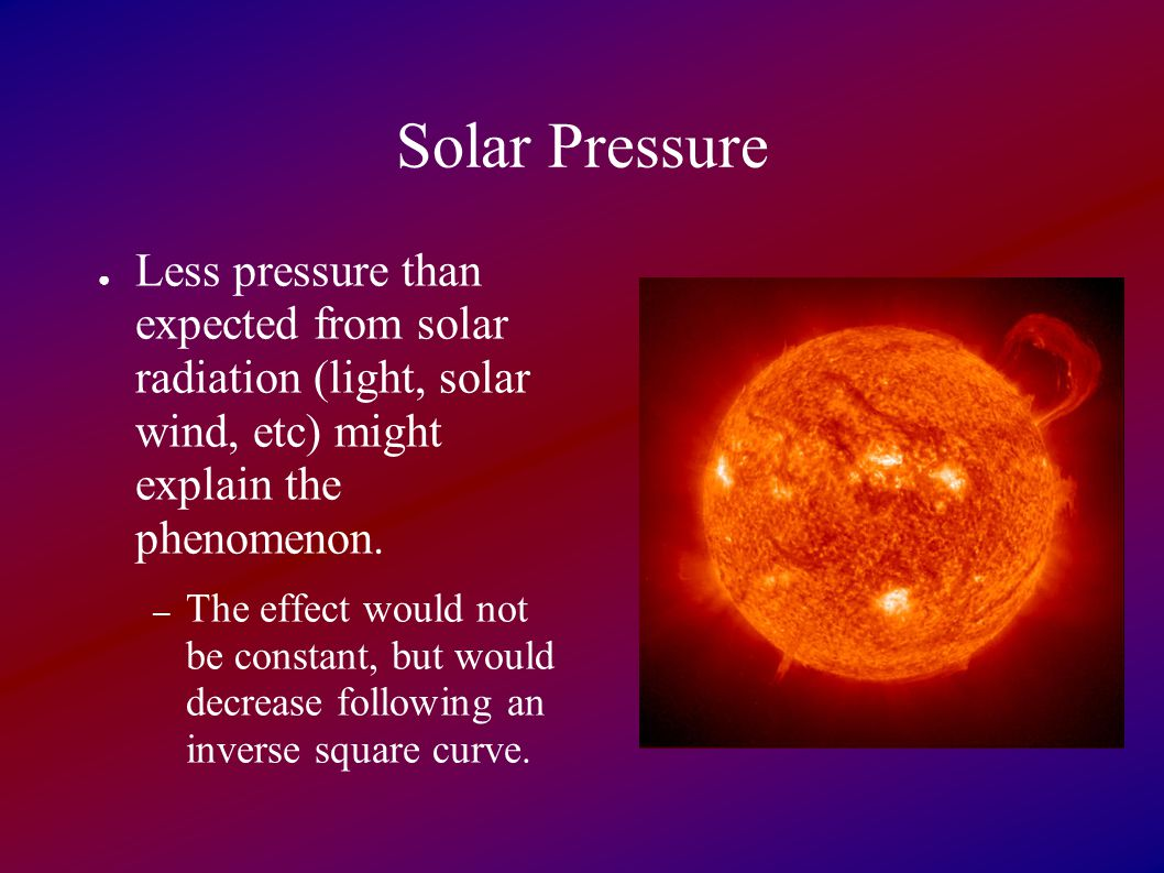Solar Pressure ● Less pressure than expected from solar radiation (light, solar wind, etc) might explain the phenomenon.