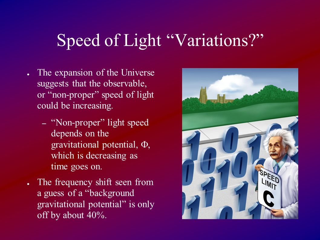 Speed of Light Variations? ● The expansion of the Universe suggests that the observable, or non-proper speed of light could be increasing.