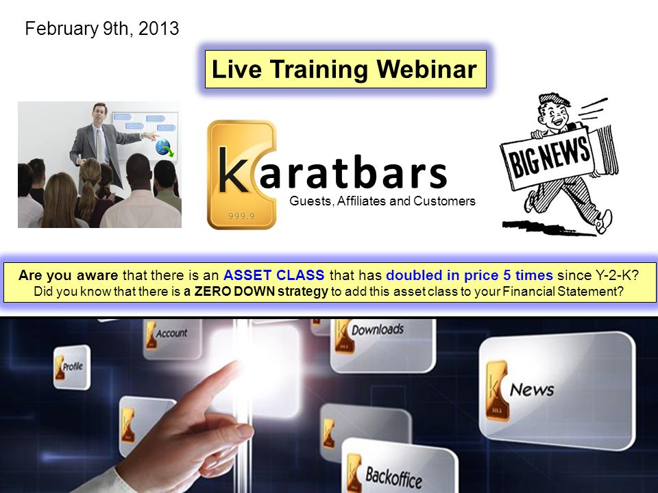 aratbars Guests, Affiliates and Customers Live Training Webinar February 9th, 2013 Are you aware that there is an ASSET CLASS that has doubled in price 5 times since Y-2-K.