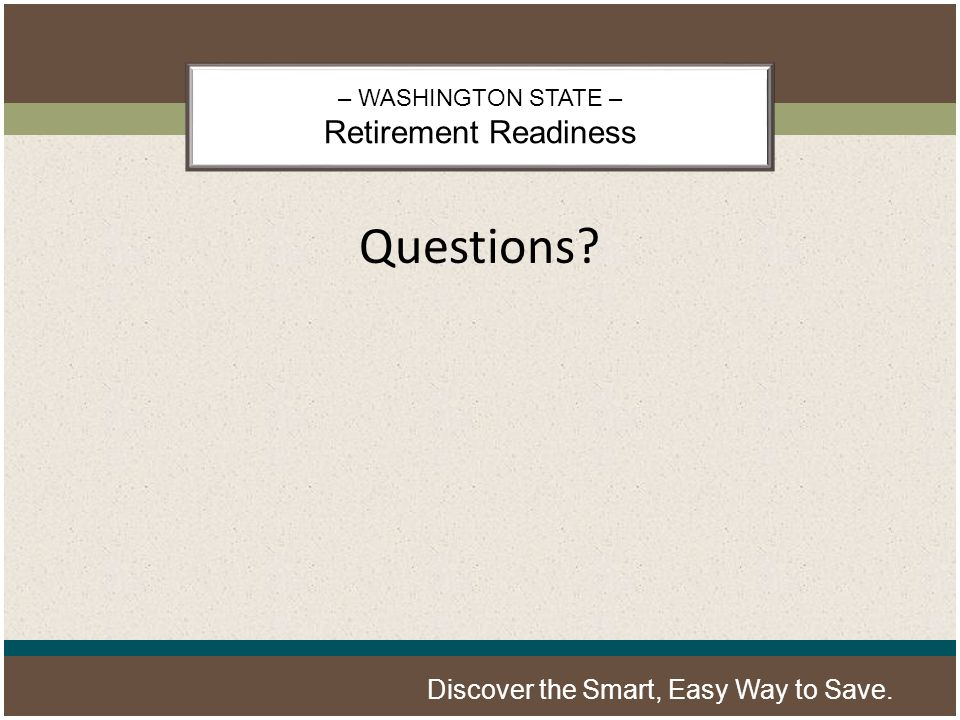 – WASHINGTON STATE – Retirement Readiness Discover the Smart, Easy Way to Save. Questions