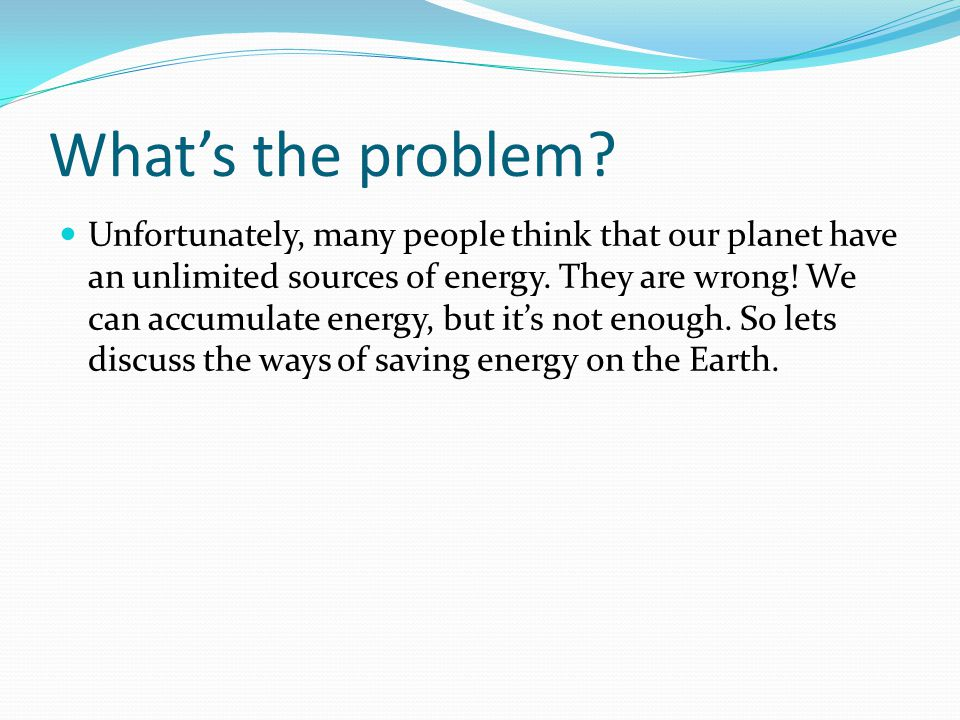 What's the problem? Unfortunately, many people think that our planet have an unlimited sources of energy. They are wrong! We can accumulate energy, bu