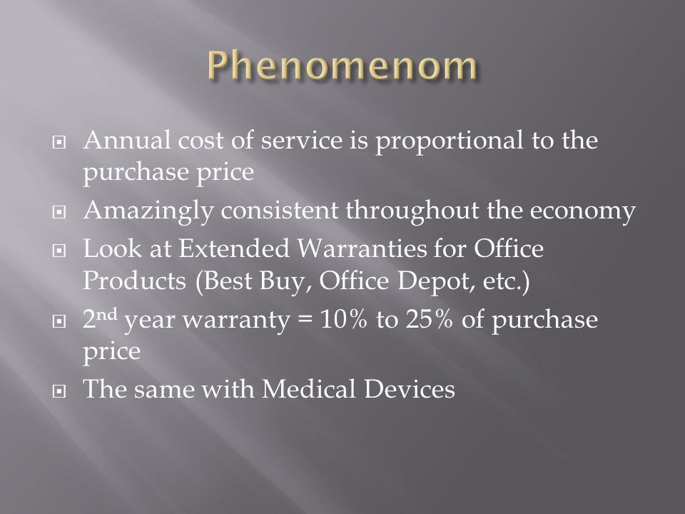  Annual cost of service is proportional to the purchase price  Amazingly consistent throughout the economy  Look at Extended Warranties for Office Products (Best Buy, Office Depot, etc.)  2 nd year warranty = 10% to 25% of purchase price  The same with Medical Devices