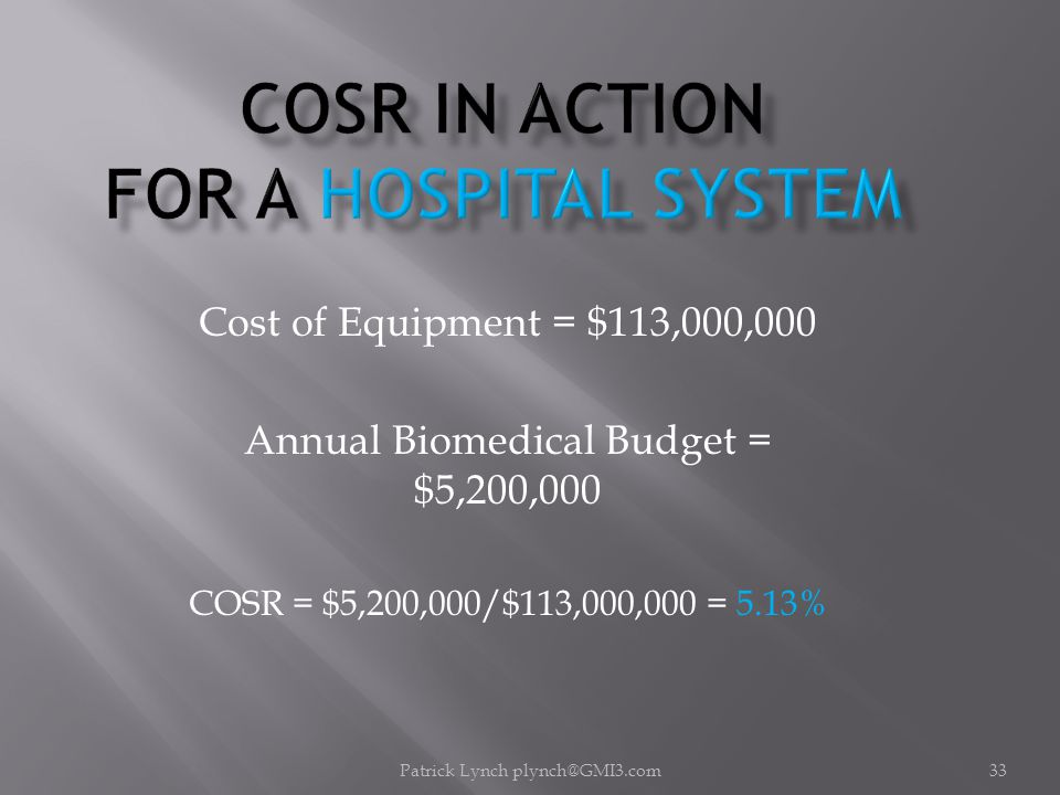 Patrick Lynch plynch@GMI3.com33 Cost of Equipment = $113,000,000 Annual Biomedical Budget = $5,200,000 COSR = $5,200,000/$113,000,000 = 5.13%