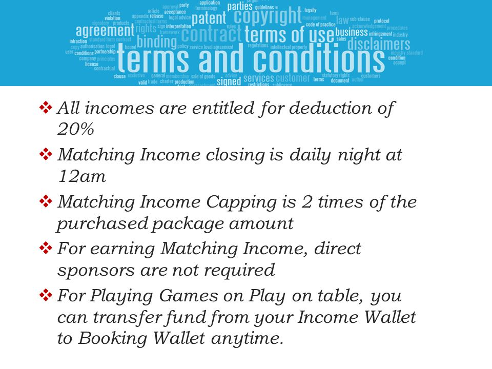  All incomes are entitled for deduction of 20%  Matching Income closing is daily night at 12am  Matching Income Capping is 2 times of the purchased package amount  For earning Matching Income, direct sponsors are not required  For Playing Games on Play on table, you can transfer fund from your Income Wallet to Booking Wallet anytime.