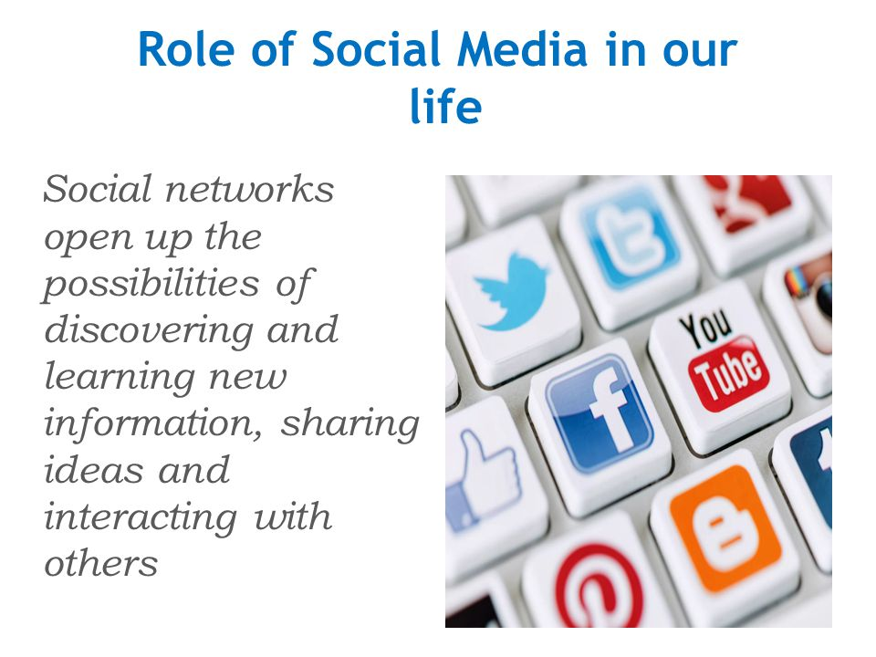 Role of Social Media in our life Social networks open up the possibilities of discovering and learning new information, sharing ideas and interacting with others