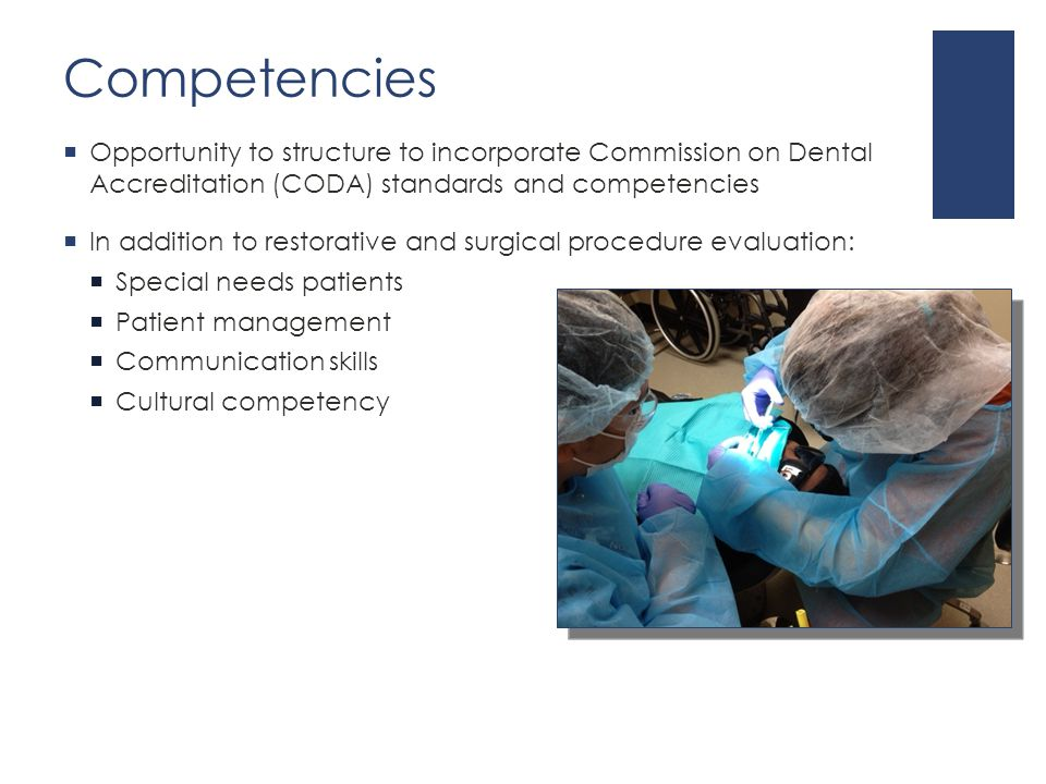 Competencies  Opportunity to structure to incorporate Commission on Dental Accreditation (CODA) standards and competencies  In addition to restorative and surgical procedure evaluation:  Special needs patients  Patient management  Communication skills  Cultural competency
