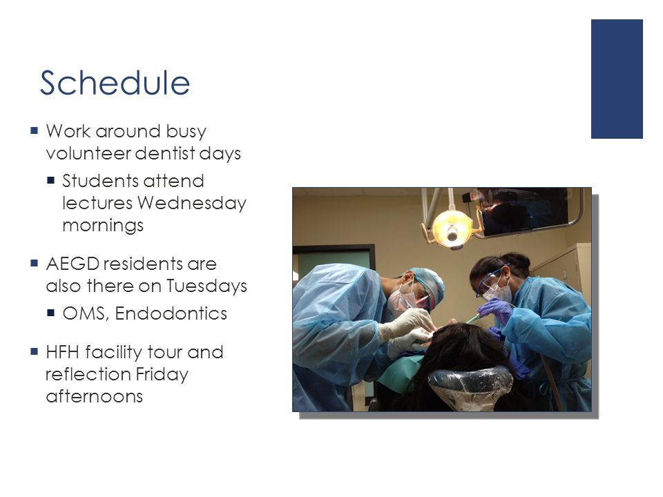 Schedule  Work around busy volunteer dentist days  Students attend lectures Wednesday mornings  AEGD residents are also there on Tuesdays  OMS, Endodontics  HFH facility tour and reflection Friday afternoons