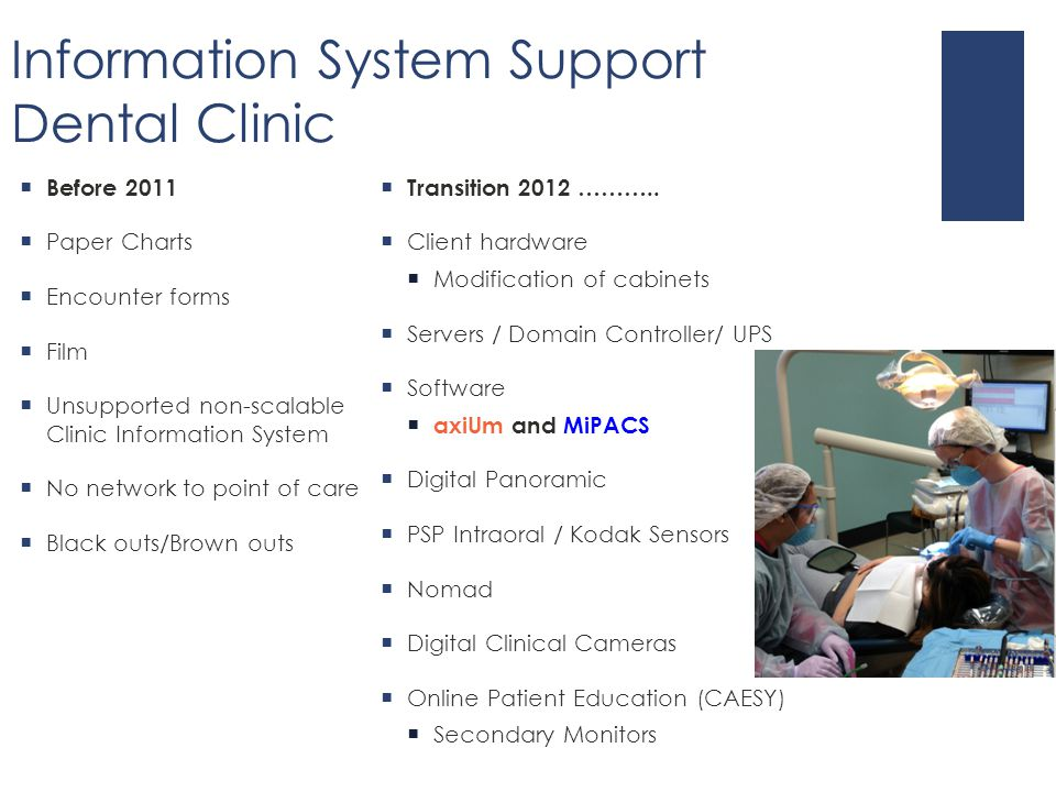 Information System Support Dental Clinic  Before 2011  Paper Charts  Encounter forms  Film  Unsupported non-scalable Clinic Information System  No network to point of care  Black outs/Brown outs  Transition 2012 ………..