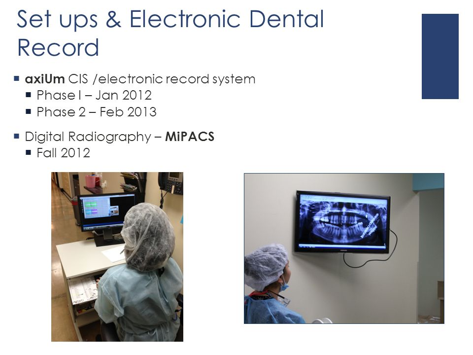 Set ups & Electronic Dental Record  axiUm CIS /electronic record system  Phase I – Jan 2012  Phase 2 – Feb 2013  Digital Radiography – MiPACS  Fall 2012