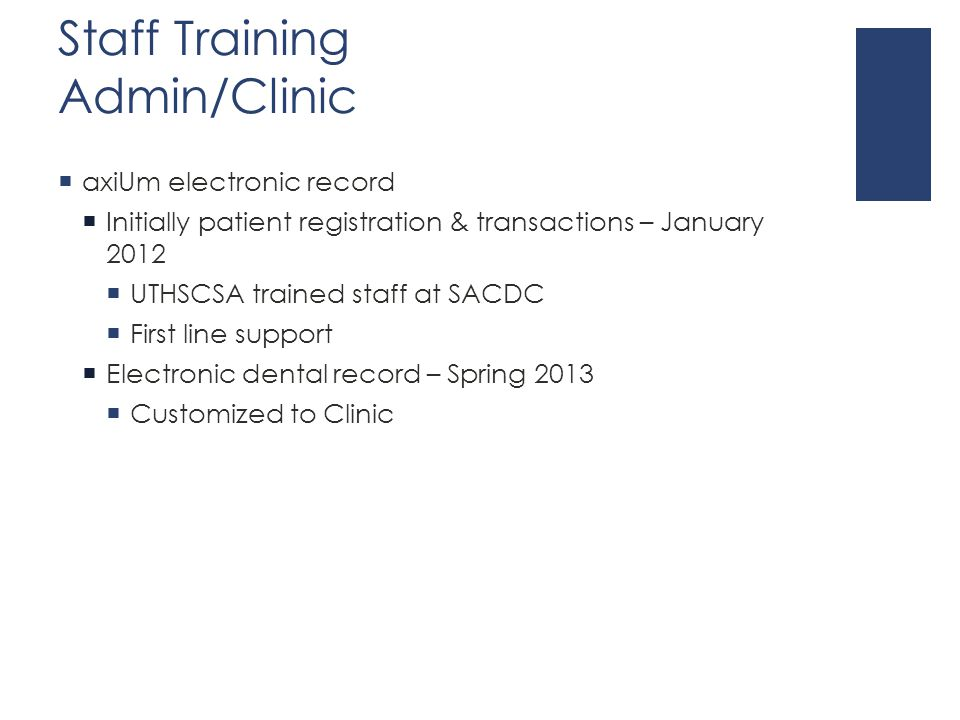 Staff Training Admin/Clinic  axiUm electronic record  Initially patient registration & transactions – January 2012  UTHSCSA trained staff at SACDC  First line support  Electronic dental record – Spring 2013  Customized to Clinic